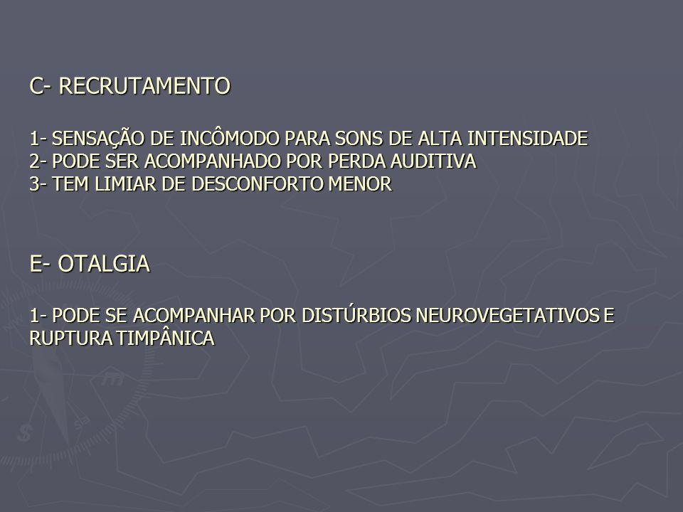 C- RECRUTAMENTO 1- SENSAÇÃO DE INCÔMODO PARA SONS DE ALTA INTENSIDADE 2- PODE SER ACOMPANHADO POR PERDA AUDITIVA 3- TEM LIMIAR DE DESCONFORTO MENOR E-