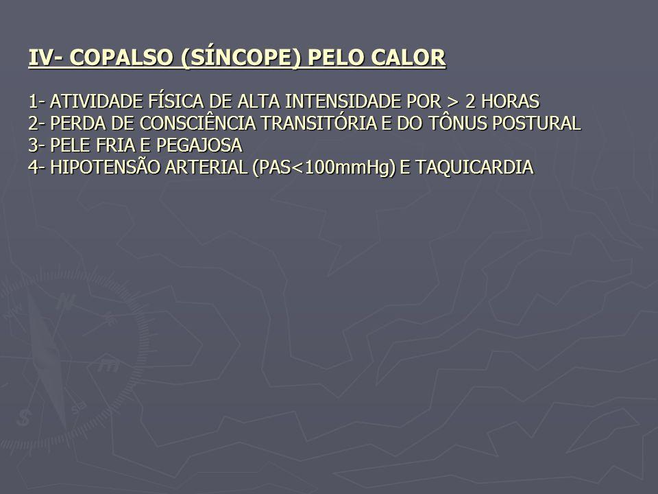 IV- COPALSO (SÍNCOPE) PELO CALOR 1- ATIVIDADE FÍSICA DE ALTA INTENSIDADE POR > 2 HORAS 2- PERDA DE CONSCIÊNCIA TRANSITÓRIA E DO TÔNUS POSTURAL 3- PELE