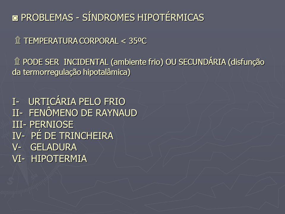 PROBLEMAS - SÍNDROMES HIPOTÉRMICAS ۩ TEMPERATURA CORPORAL < 35ºC ۩ PODE SER INCIDENTAL (ambiente frio) OU SECUNDÁRIA (disfunção da termorregulação hip