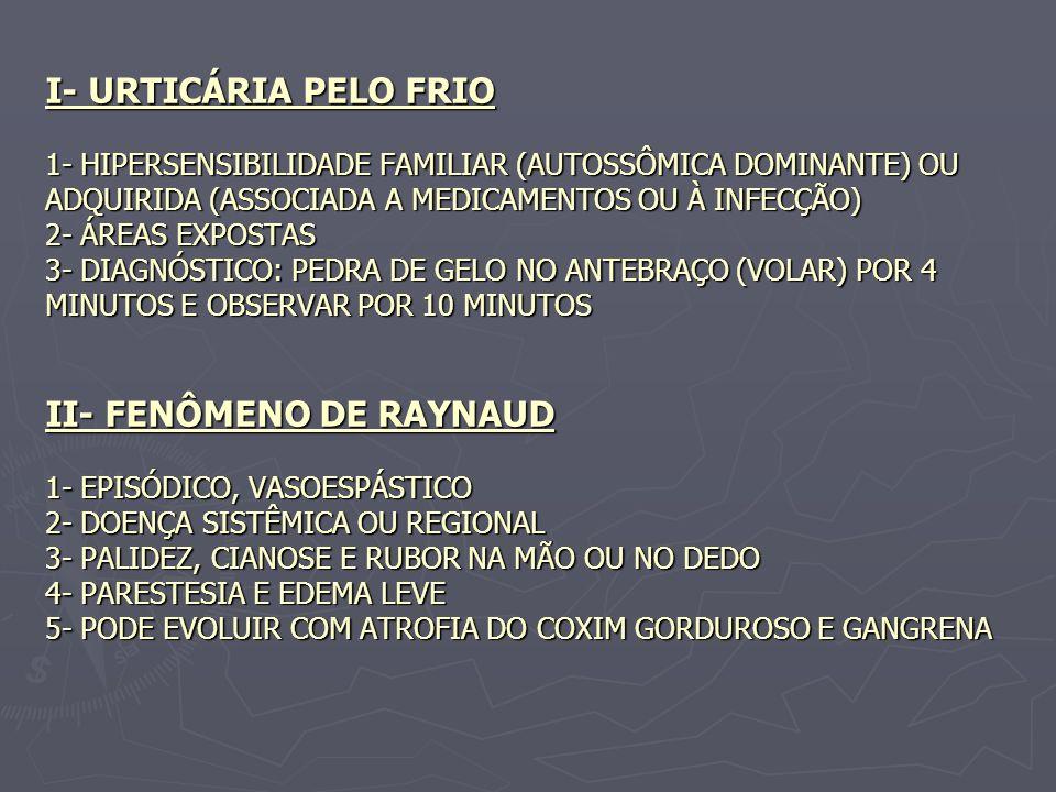 I- URTICÁRIA PELO FRIO 1- HIPERSENSIBILIDADE FAMILIAR (AUTOSSÔMICA DOMINANTE) OU ADQUIRIDA (ASSOCIADA A MEDICAMENTOS OU À INFECÇÃO) 2- ÁREAS EXPOSTAS