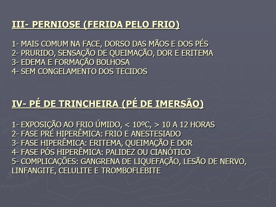 III- PERNIOSE (FERIDA PELO FRIO) 1- MAIS COMUM NA FACE, DORSO DAS MÃOS E DOS PÉS 2- PRURIDO, SENSAÇÃO DE QUEIMAÇÃO, DOR E ERITEMA 3- EDEMA E FORMAÇÃO