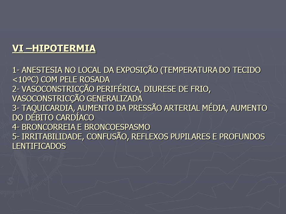 VI –HIPOTERMIA 1- ANESTESIA NO LOCAL DA EXPOSIÇÃO (TEMPERATURA DO TECIDO <10ºC) COM PELE ROSADA 2- VASOCONSTRICÇÃO PERIFÉRICA, DIURESE DE FRIO, VASOCO