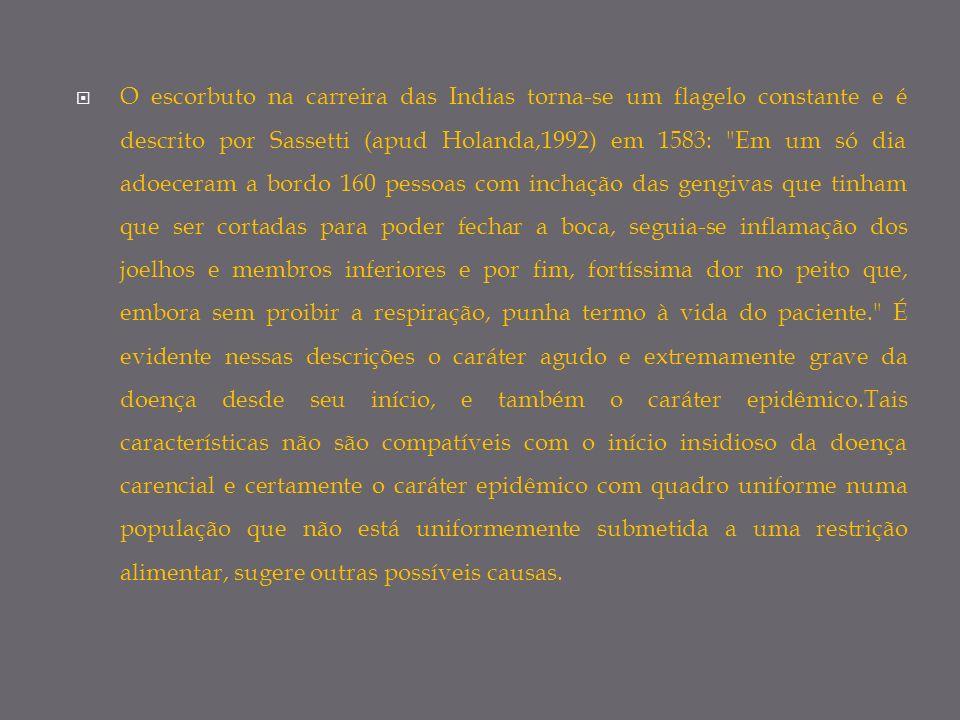O escorbuto na carreira das Indias torna-se um flagelo constante e é descrito por Sassetti (apud Holanda,1992) em 1583: