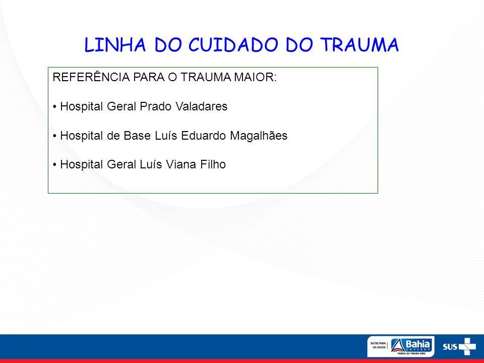 LINHA DO CUIDADO DO TRAUMA REFERÊNCIA PARA O TRAUMA MAIOR: Hospital Geral Prado Valadares Hospital de Base Luís Eduardo Magalhães Hospital Geral Luís