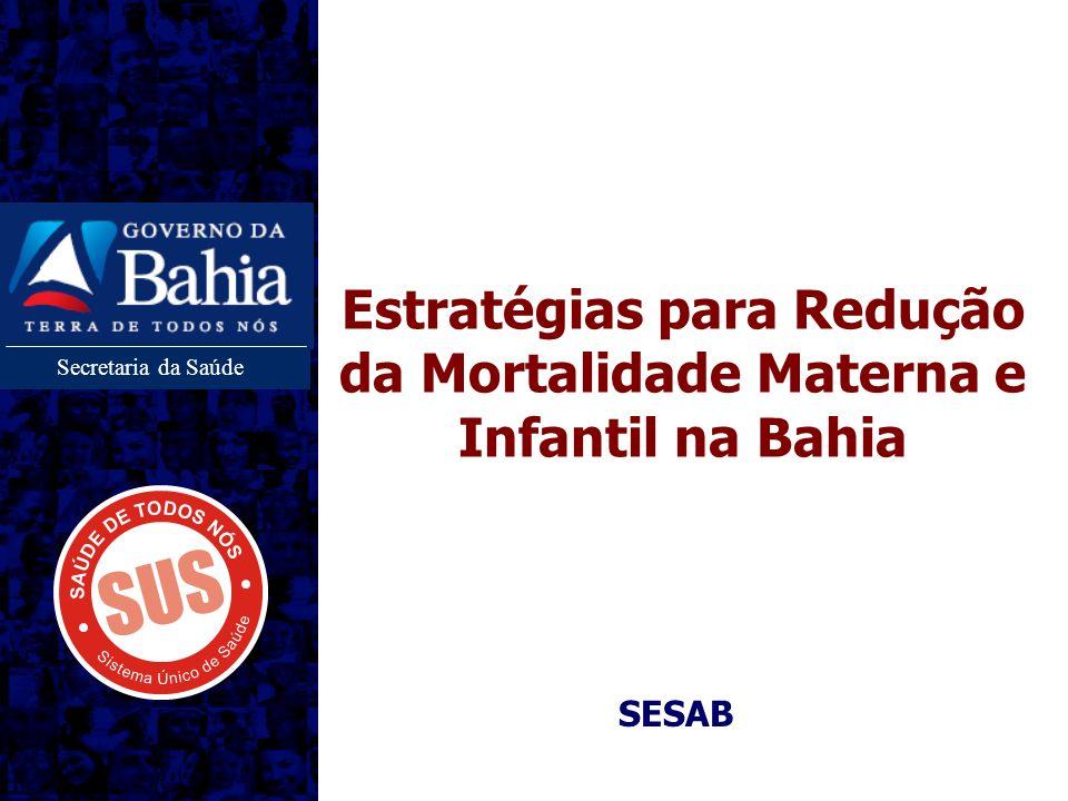 Secretaria da Saúde Estratégias para Redução da Mortalidade Materna e Infantil na Bahia SESAB