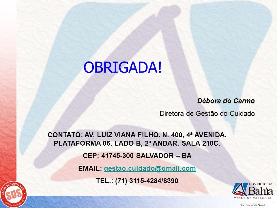 OBRIGADA! Débora do Carmo Diretora de Gestão do Cuidado CONTATO: AV. LUIZ VIANA FILHO, N. 400, 4ª AVENIDA, PLATAFORMA 06, LADO B, 2º ANDAR, SALA 210C.