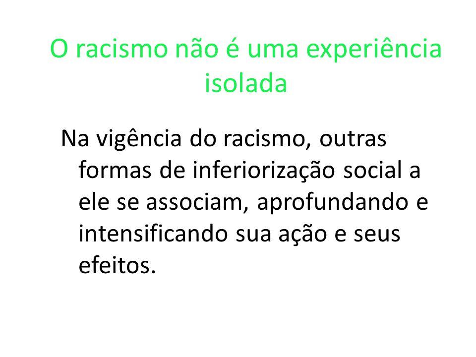 O racismo não é uma experiência isolada Na vigência do racismo, outras formas de inferiorização social a ele se associam, aprofundando e intensificando sua ação e seus efeitos.