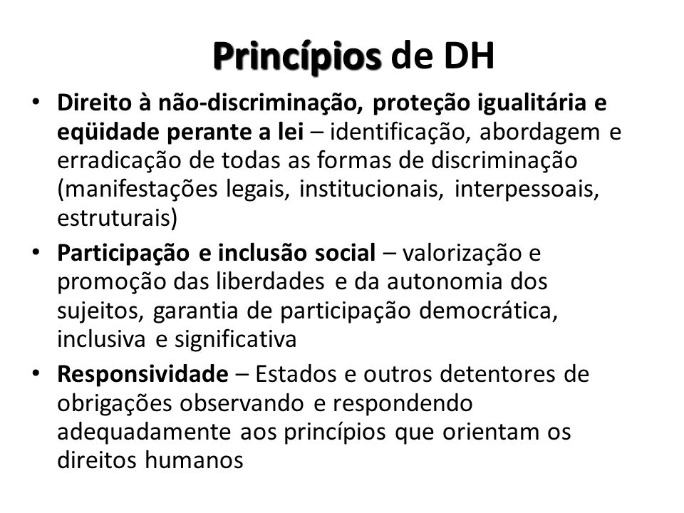 Princípios Princípios de DH Direito à não-discriminação, proteção igualitária e eqüidade perante a lei – identificação, abordagem e erradicação de todas as formas de discriminação (manifestações legais, institucionais, interpessoais, estruturais) Participação e inclusão social – valorização e promoção das liberdades e da autonomia dos sujeitos, garantia de participação democrática, inclusiva e significativa Responsividade – Estados e outros detentores de obrigações observando e respondendo adequadamente aos princípios que orientam os direitos humanos