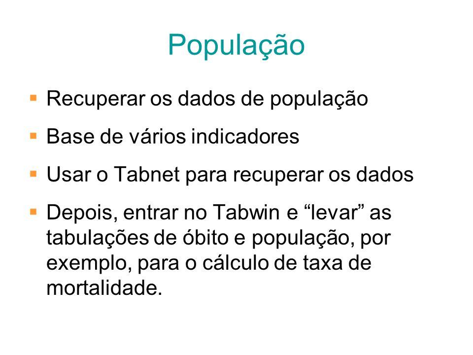 População Recuperar os dados de população Base de vários indicadores Usar o Tabnet para recuperar os dados Depois, entrar no Tabwin e levar as tabulaç