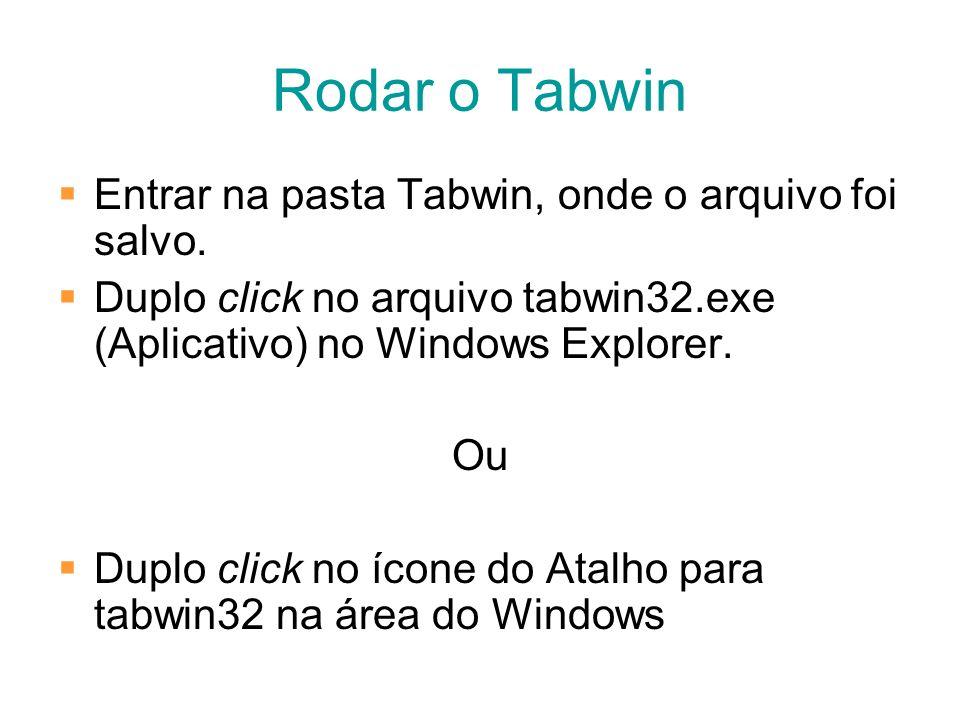 Rodar o Tabwin Entrar na pasta Tabwin, onde o arquivo foi salvo. Duplo click no arquivo tabwin32.exe (Aplicativo) no Windows Explorer. Ou Duplo click