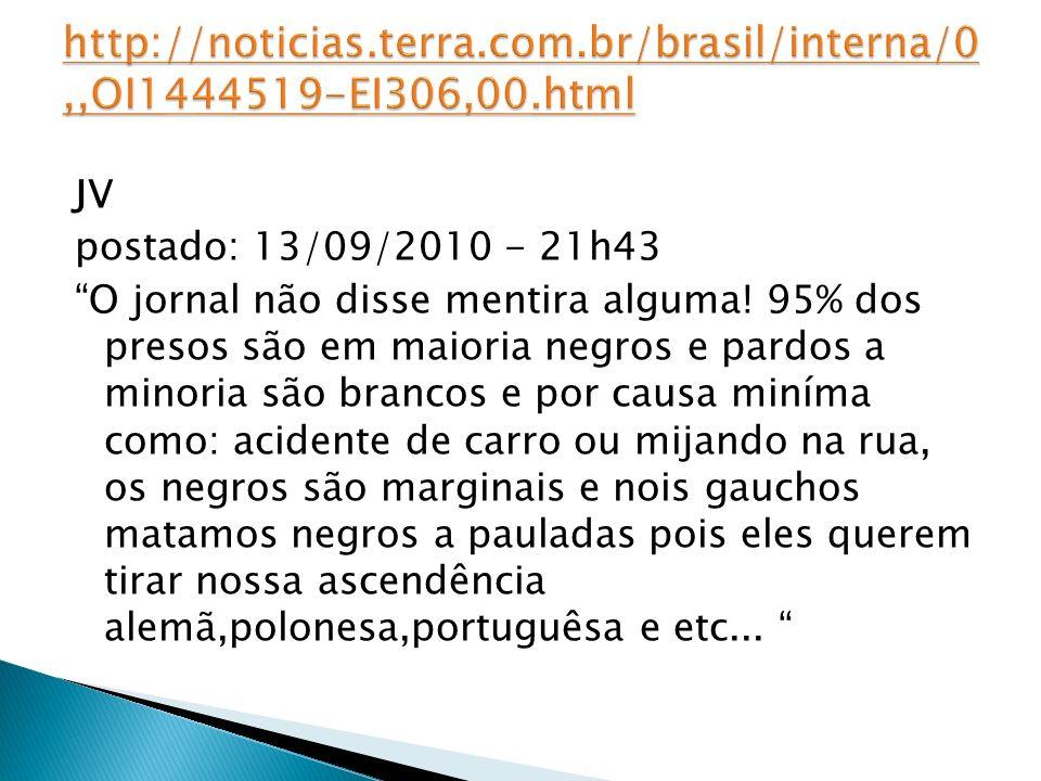 JV postado: 13/09/2010 - 21h43 O jornal não disse mentira alguma! 95% dos presos são em maioria negros e pardos a minoria são brancos e por causa miní