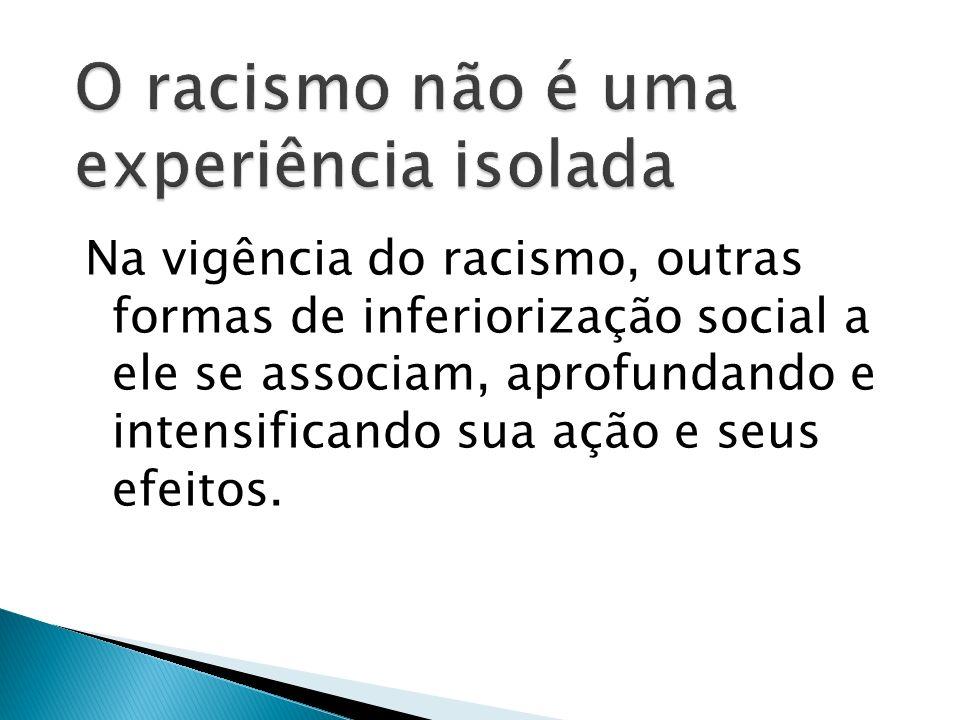 Na vigência do racismo, outras formas de inferiorização social a ele se associam, aprofundando e intensificando sua ação e seus efeitos.