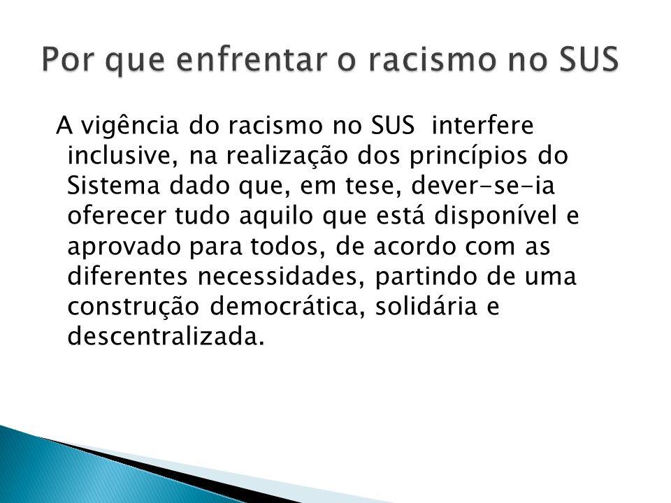 A vigência do racismo no SUS interfere inclusive, na realização dos princípios do Sistema dado que, em tese, dever-se-ia oferecer tudo aquilo que está