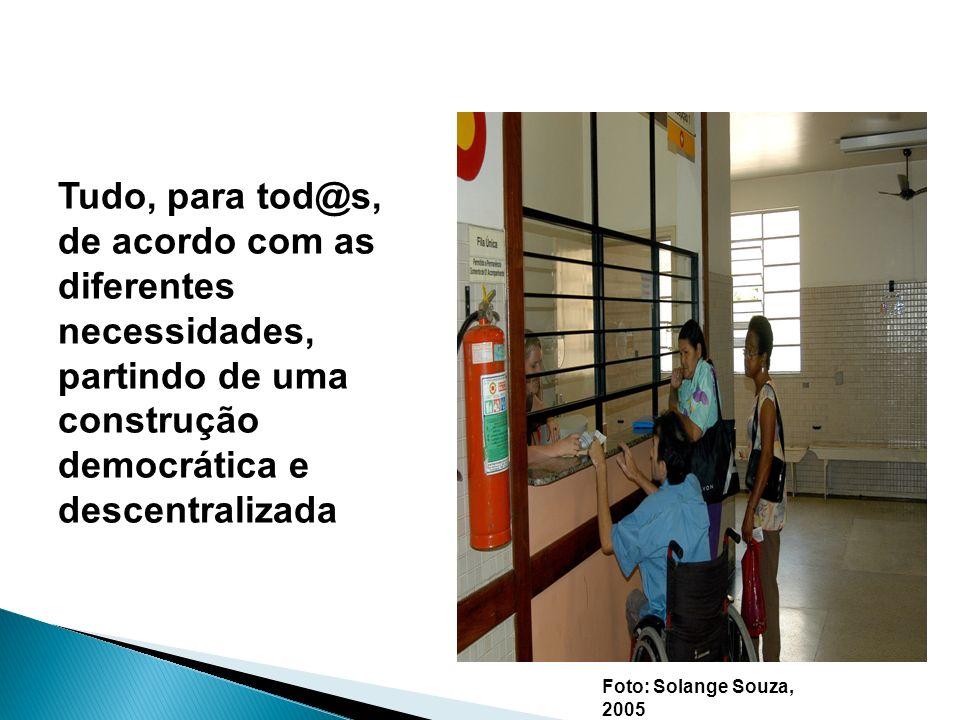 Tudo, para tod@s, de acordo com as diferentes necessidades, partindo de uma construção democrática e descentralizada Foto: Solange Souza, 2005 Em busc