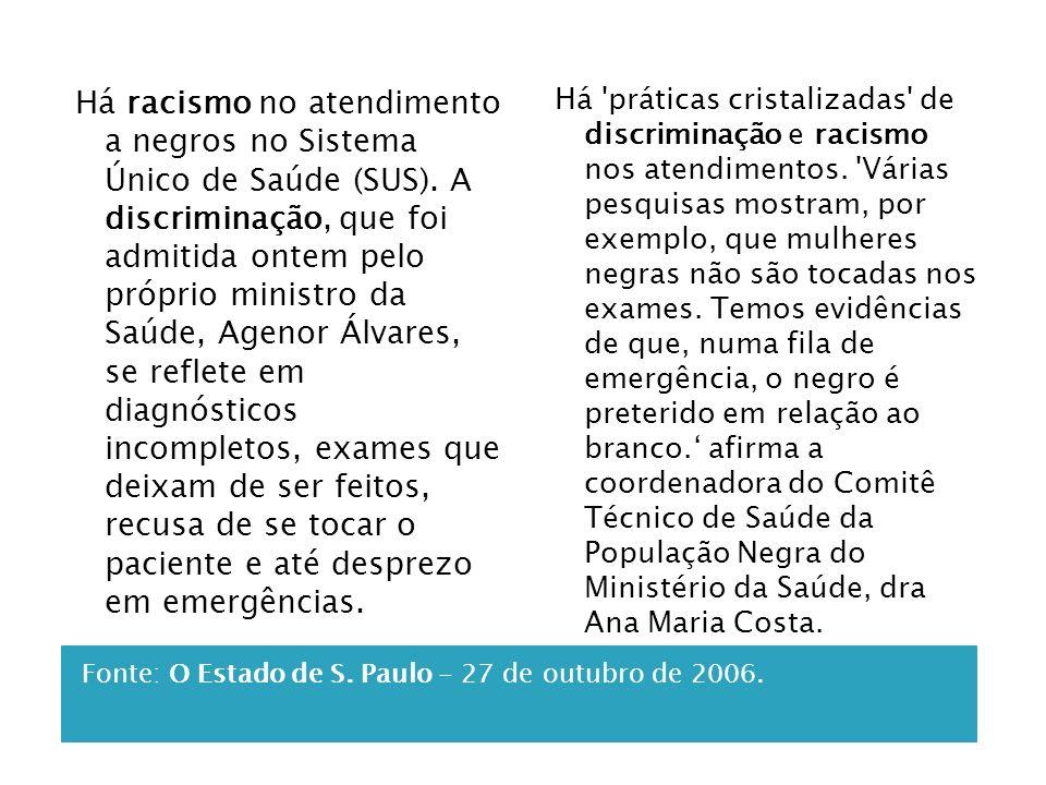 Fonte: O Estado de S. Paulo - 27 de outubro de 2006. Há racismo no atendimento a negros no Sistema Único de Saúde (SUS). A discriminação, que foi admi