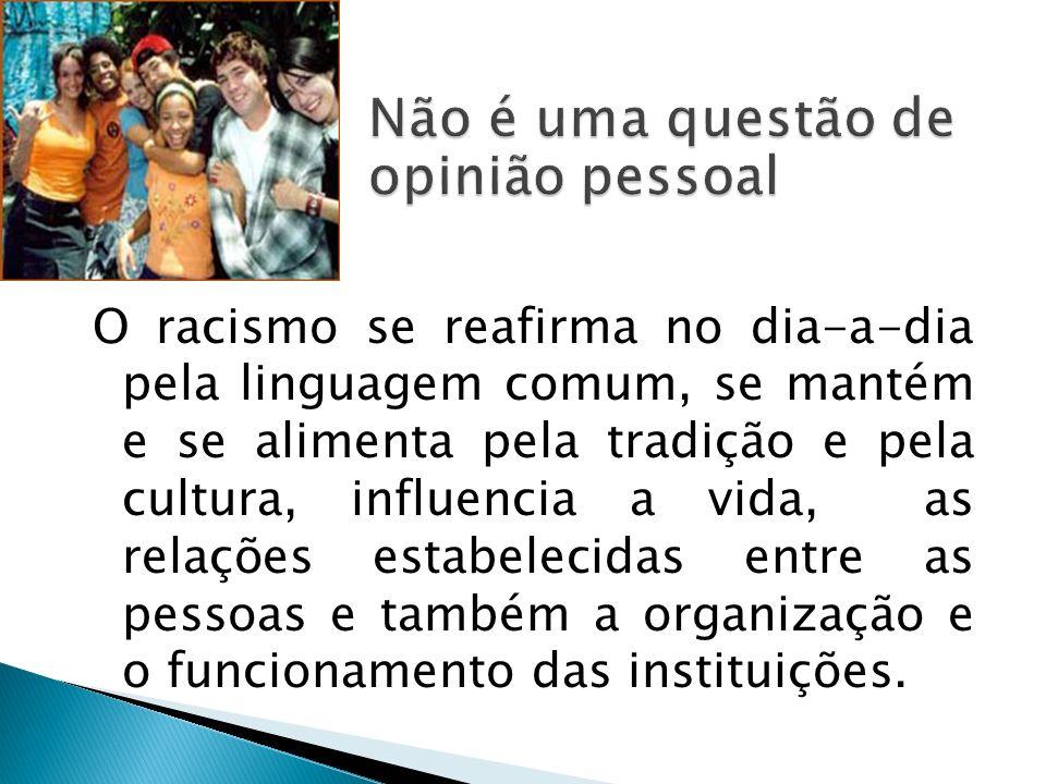 O racismo se reafirma no dia-a-dia pela linguagem comum, se mantém e se alimenta pela tradição e pela cultura, influencia a vida, as relações estabele