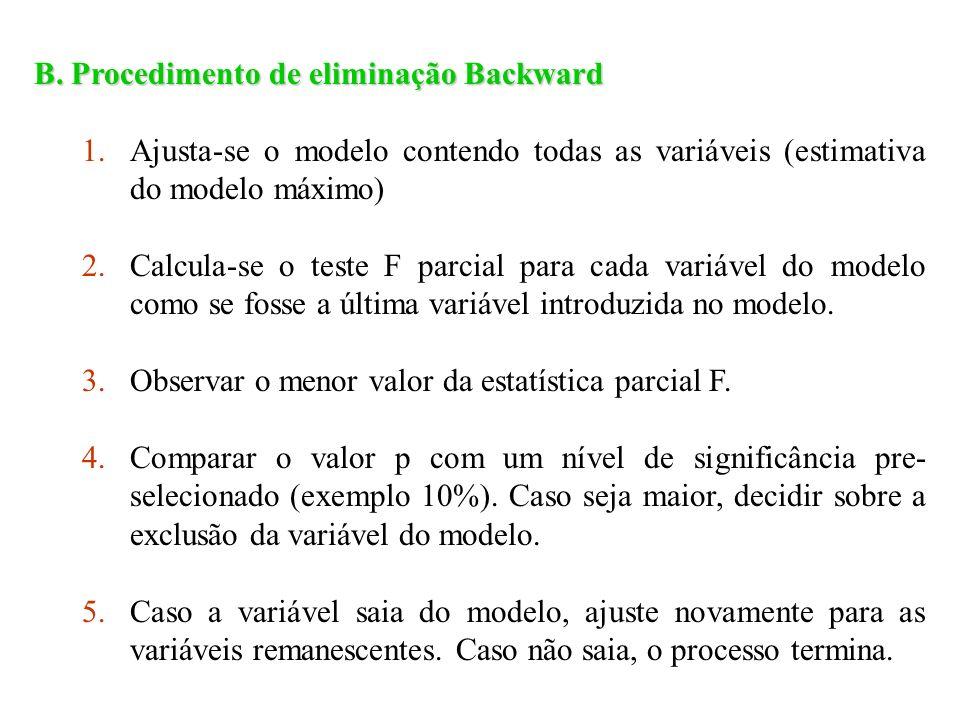 B. Procedimento de eliminação Backward 1.Ajusta-se o modelo contendo todas as variáveis (estimativa do modelo máximo) 2.Calcula-se o teste F parcial p