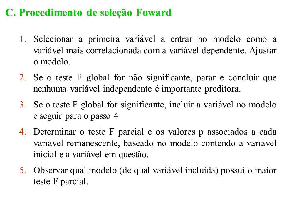 C. Procedimento de seleção Foward 1.Selecionar a primeira variável a entrar no modelo como a variável mais correlacionada com a variável dependente. A