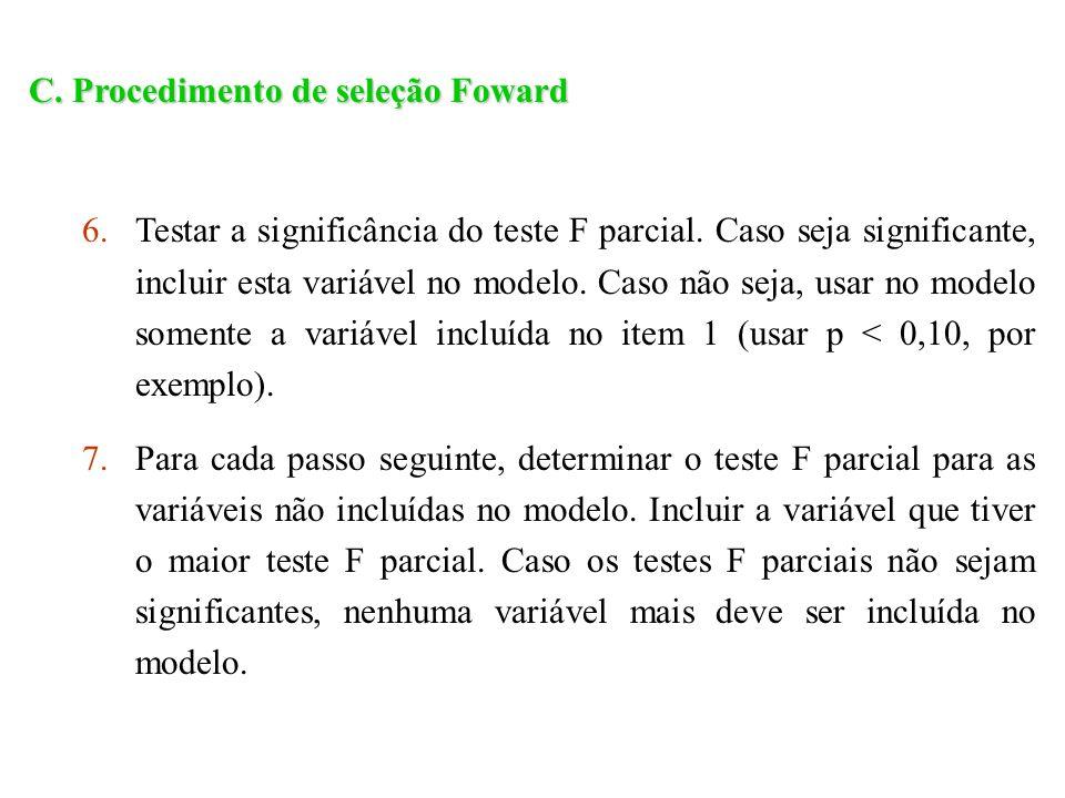 C. Procedimento de seleção Foward 6.Testar a significância do teste F parcial. Caso seja significante, incluir esta variável no modelo. Caso não seja,