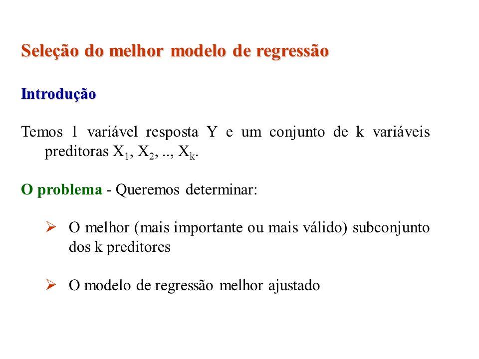 Seleção do melhor modelo de regressão Introdução Temos 1 variável resposta Y e um conjunto de k variáveis preditoras X 1, X 2,.., X k. O problema - Qu