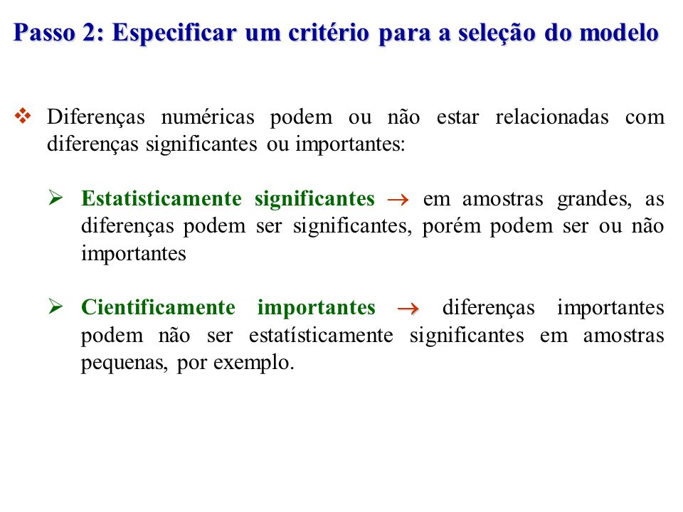 Passo 2: Especificar um critério para a seleção do modelo Diferenças numéricas podem ou não estar relacionadas com diferenças significantes ou importa