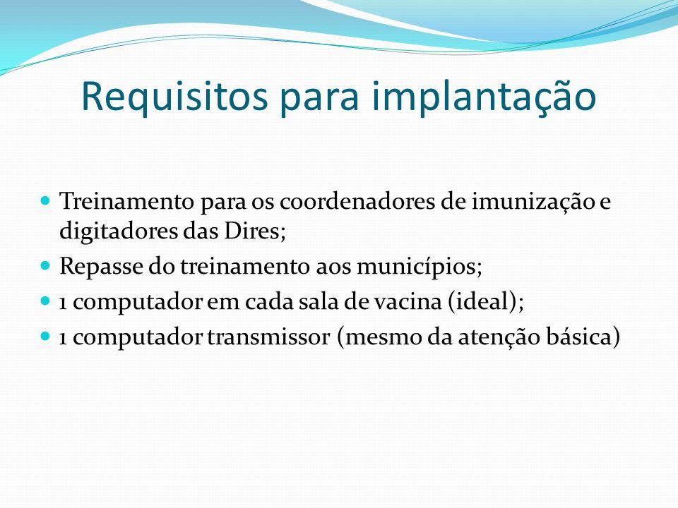 Requisitos para implantação Treinamento para os coordenadores de imunização e digitadores das Dires; Repasse do treinamento aos municípios; 1 computador em cada sala de vacina (ideal); 1 computador transmissor (mesmo da atenção básica)