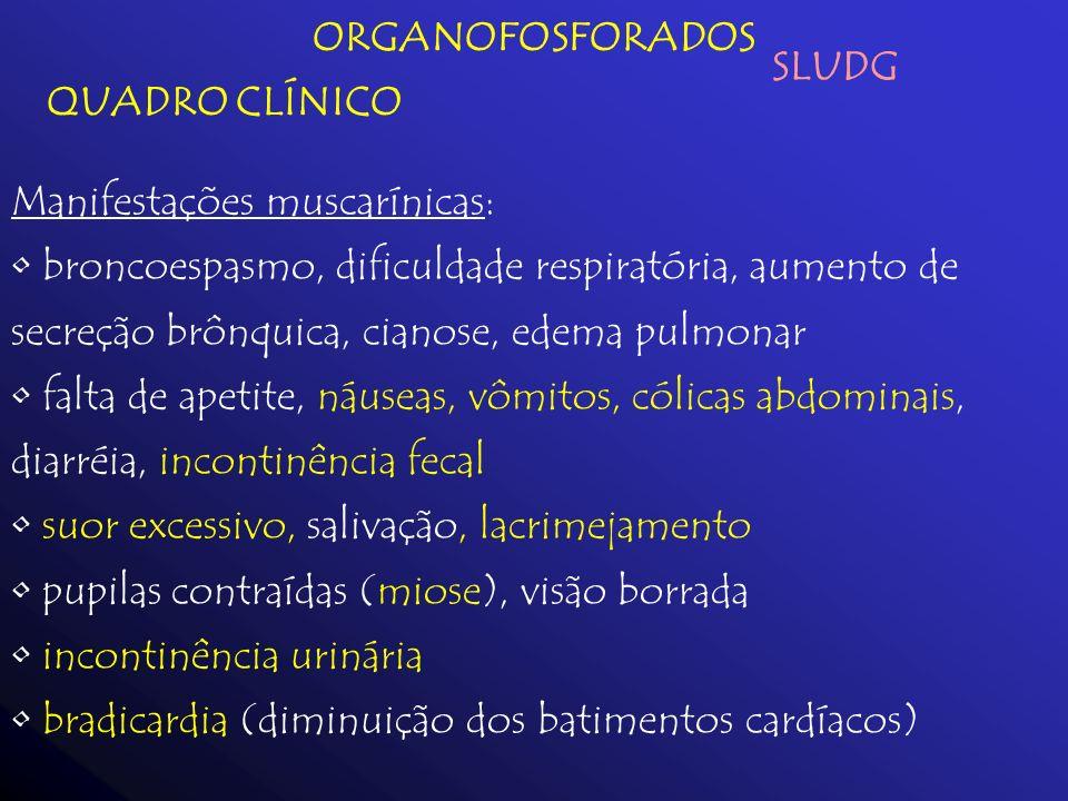 ORGANOFOSFORADOS QUADRO CLÍNICO Manifestações muscarínicas: broncoespasmo, dificuldade respiratória, aumento de secreção brônquica, cianose, edema pul