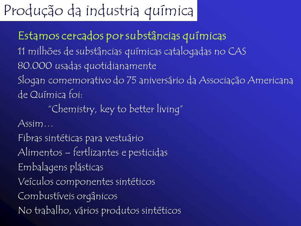 Produção da industria química Estamos cercados por substâncias químicas 11 milhões de substâncias químicas catalogadas no CAS 80.000 usadas quotidiana