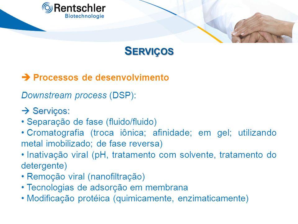 S ERVIÇOS Processos de desenvolvimento Downstream process (DSP): Serviços: Serviços: Separação de fase (fluido/fluido) Cromatografia (troca iônica; af