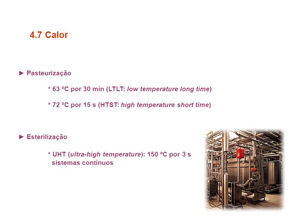 Pasteurização * 63 ºC por 30 min (LTLT: low temperature long time) * 72 ºC por 15 s (HTST: high temperature short time) Esterilização * UHT (ultra-high temperature): 150 ºC por 3 s sistemas contínuos 4.7 Calor