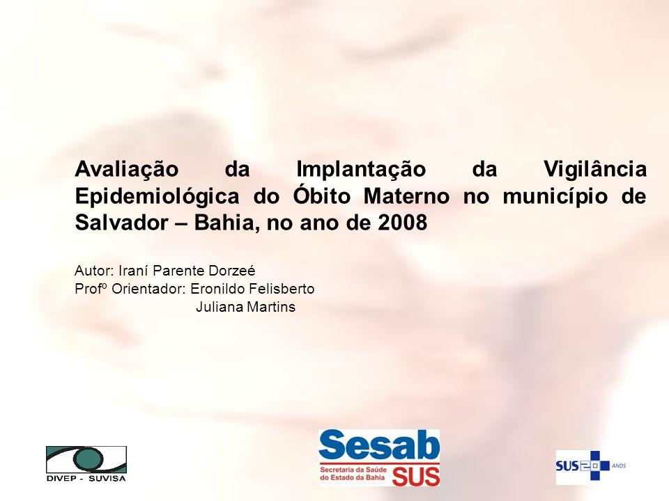 Avaliação da Implantação da Vigilância Epidemiológica do Óbito Materno no município de Salvador – Bahia, no ano de 2008 Autor: Iraní Parente Dorzeé Pr