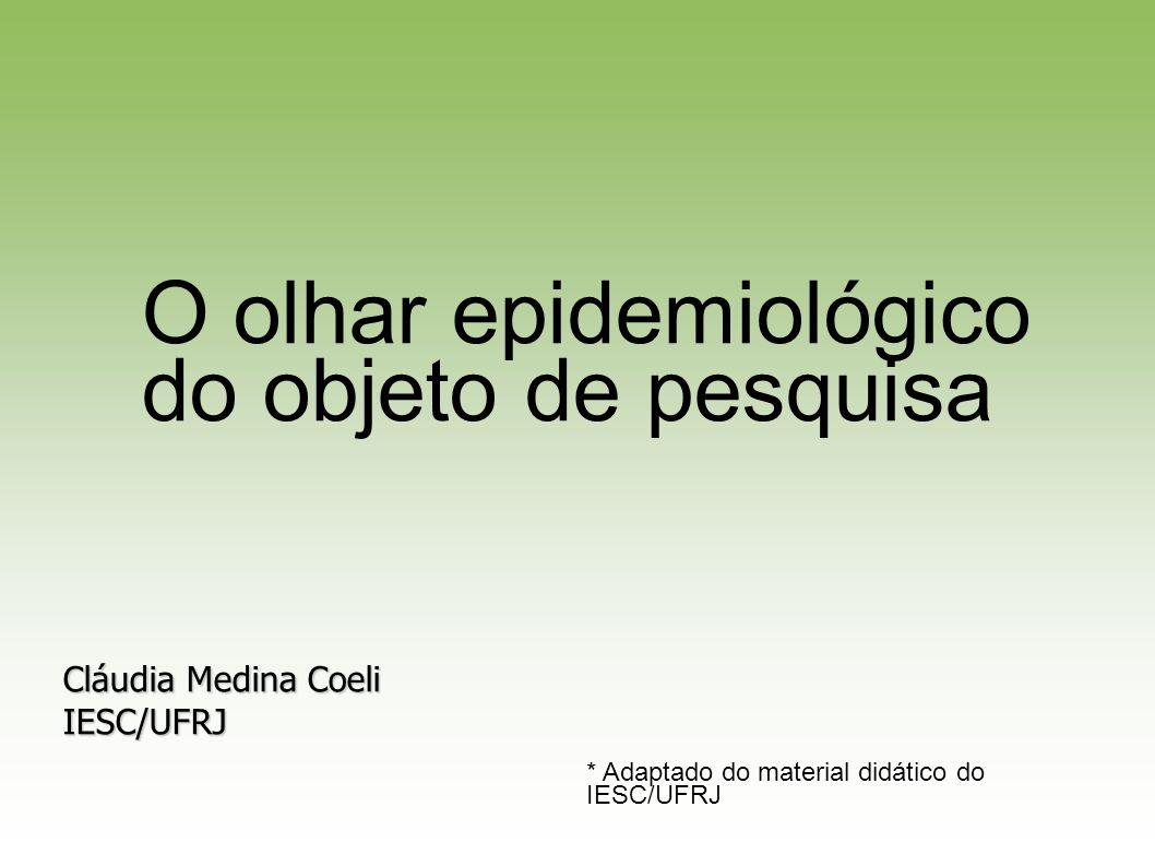 Cláudia Medina Coeli IESC/UFRJ * Adaptado do material didático do IESC/UFRJ O olhar epidemiológico do objeto de pesquisa