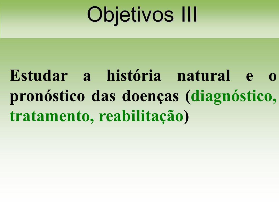 Estudar a história natural e o pronóstico das doenças (diagnóstico, tratamento, reabilitação) Objetivos III