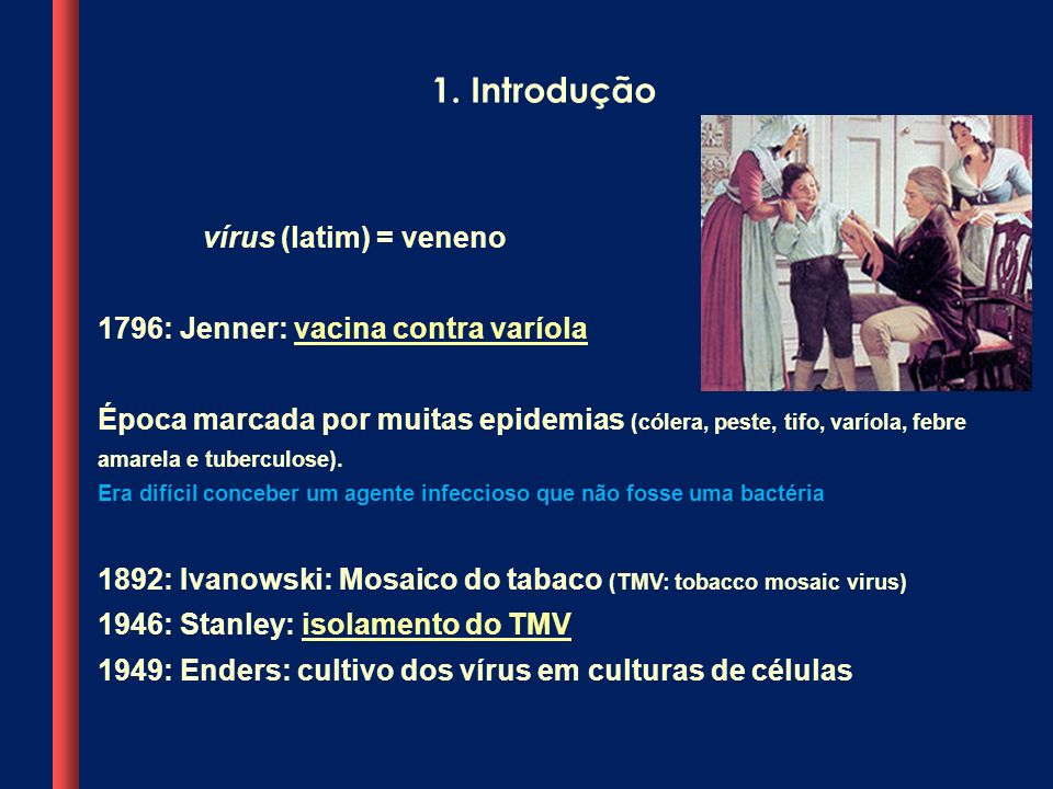 vírus (latim) = veneno 1796: Jenner: vacina contra varíola Época marcada por muitas epidemias (cólera, peste, tifo, varíola, febre amarela e tuberculo