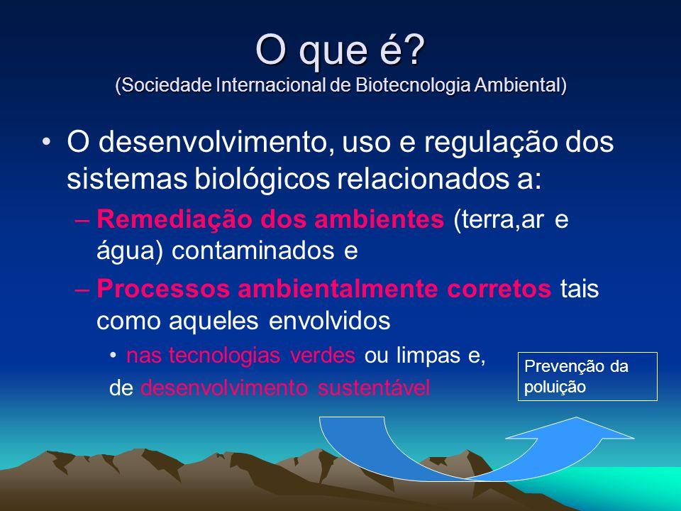 O que é? (Sociedade Internacional de Biotecnologia Ambiental) O desenvolvimento, uso e regulação dos sistemas biológicos relacionados a: –Remediação d