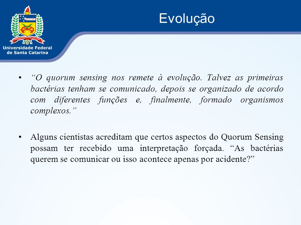 O quorum sensing nos remete à evolução. Talvez as primeiras bactérias tenham se comunicado, depois se organizado de acordo com diferentes funções e, f