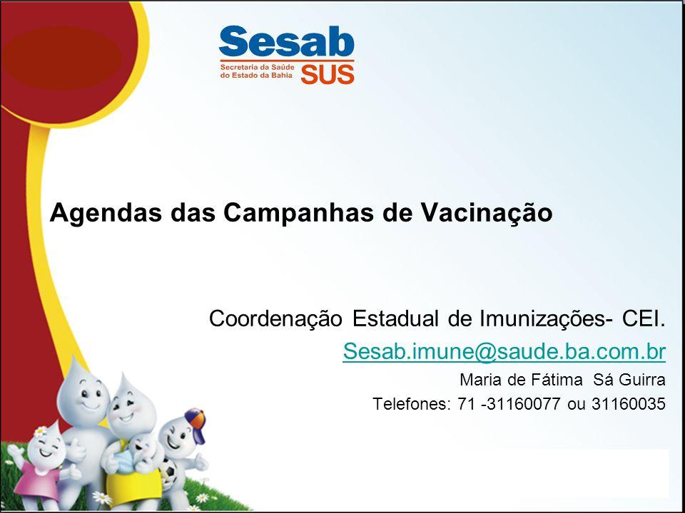 Agendas das Campanhas de Vacinação Coordenação Estadual de Imunizações- CEI. Sesab.imune@saude.ba.com.br Maria de Fátima Sá Guirra Telefones: 71 -3116