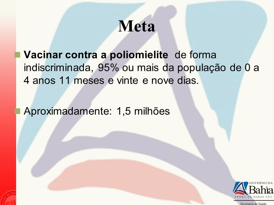 Meta Vacinar contra a poliomielite de forma indiscriminada, 95% ou mais da população de 0 a 4 anos 11 meses e vinte e nove dias. Aproximadamente: 1,5