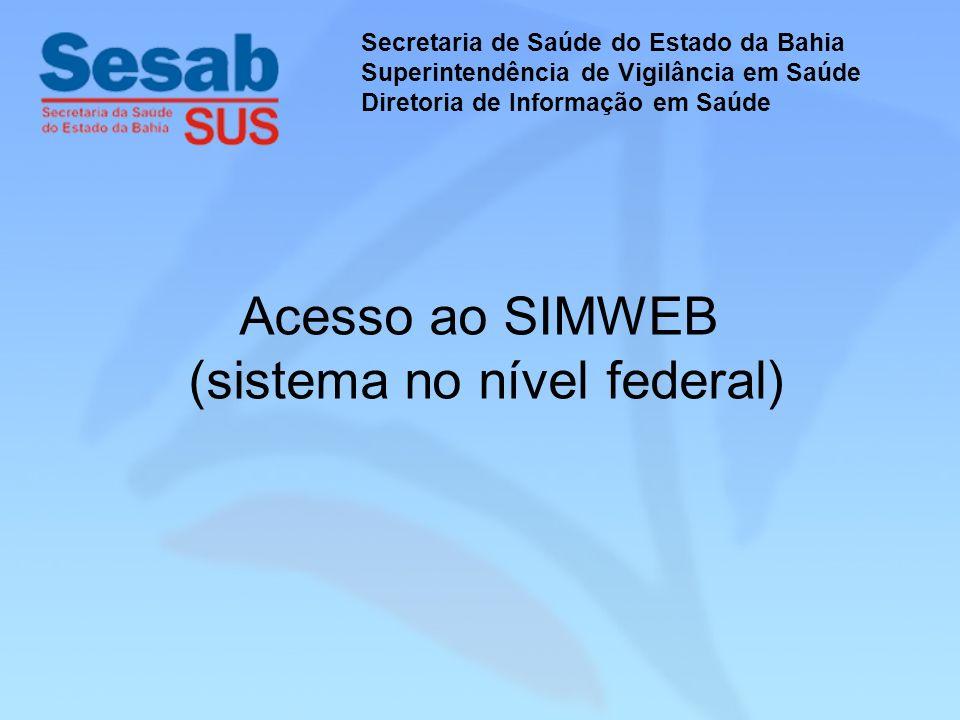 Acesso ao SIMWEB (sistema no nível federal) Secretaria de Saúde do Estado da Bahia Superintendência de Vigilância em Saúde Diretoria de Informação em Saúde
