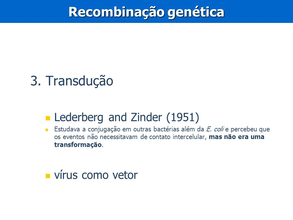 3. Transdução Lederberg and Zinder (1951) Estudava a conjugação em outras bactérias além da E. coli e percebeu que os eventos não necessitavam de cont