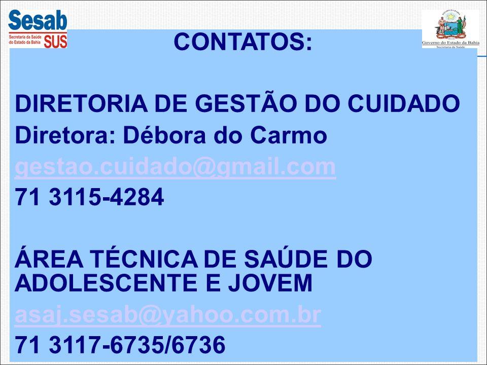 CONTATOS: DIRETORIA DE GESTÃO DO CUIDADO Diretora: Débora do Carmo gestao.cuidado@gmail.com 71 3115-4284 ÁREA TÉCNICA DE SAÚDE DO ADOLESCENTE E JOVEM asaj.sesab@yahoo.com.br 71 3117-6735/6736
