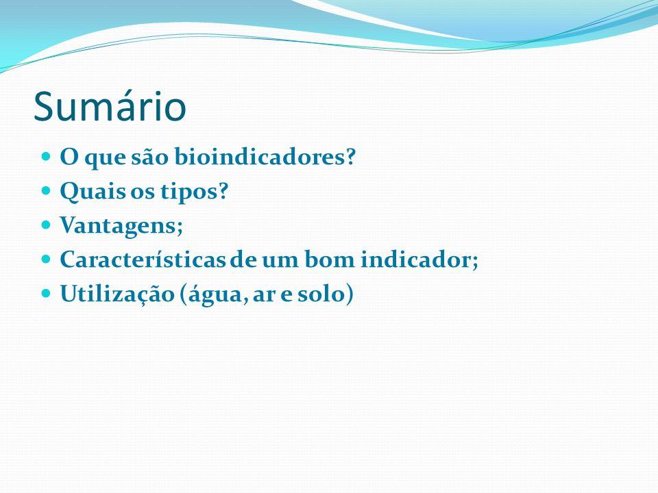 Sumário O que são bioindicadores? Quais os tipos? Vantagens; Características de um bom indicador; Utilização (água, ar e solo)