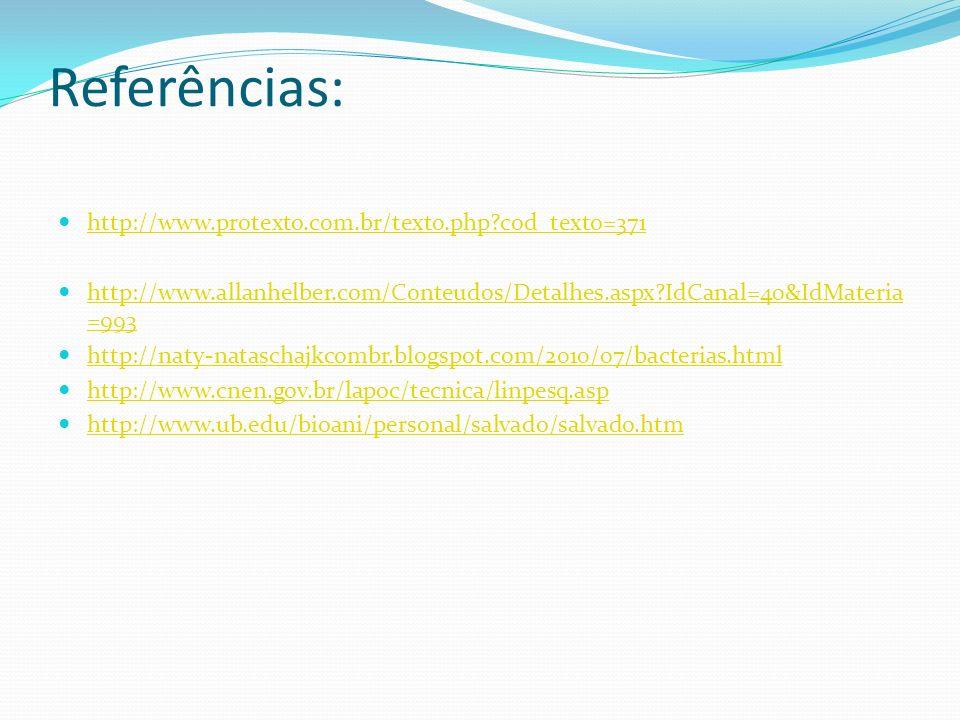 Referências: http://www.protexto.com.br/texto.php?cod_texto=371 http://www.allanhelber.com/Conteudos/Detalhes.aspx?IdCanal=40&IdMateria =993 http://www.allanhelber.com/Conteudos/Detalhes.aspx?IdCanal=40&IdMateria =993 http://naty-nataschajkcombr.blogspot.com/2010/07/bacterias.html http://www.cnen.gov.br/lapoc/tecnica/linpesq.asp http://www.ub.edu/bioani/personal/salvado/salvado.htm