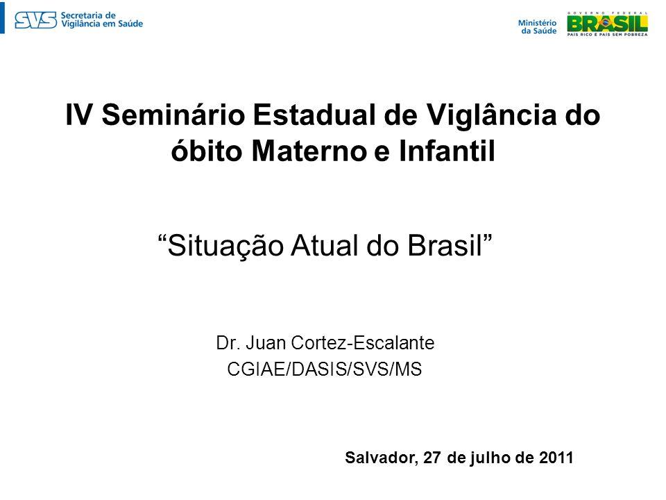IV Seminário Estadual de Viglância do óbito Materno e Infantil Situação Atual do Brasil Dr. Juan Cortez-Escalante CGIAE/DASIS/SVS/MS Salvador, 27 de j