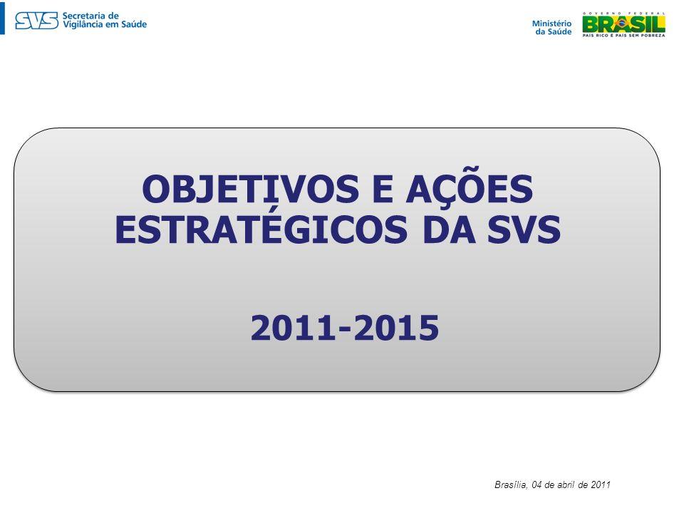 OBJETIVOS E AÇÕES ESTRATÉGICOS DA SVS 2011-2015 OBJETIVOS E AÇÕES ESTRATÉGICOS DA SVS 2011-2015 Brasília, 04 de abril de 2011