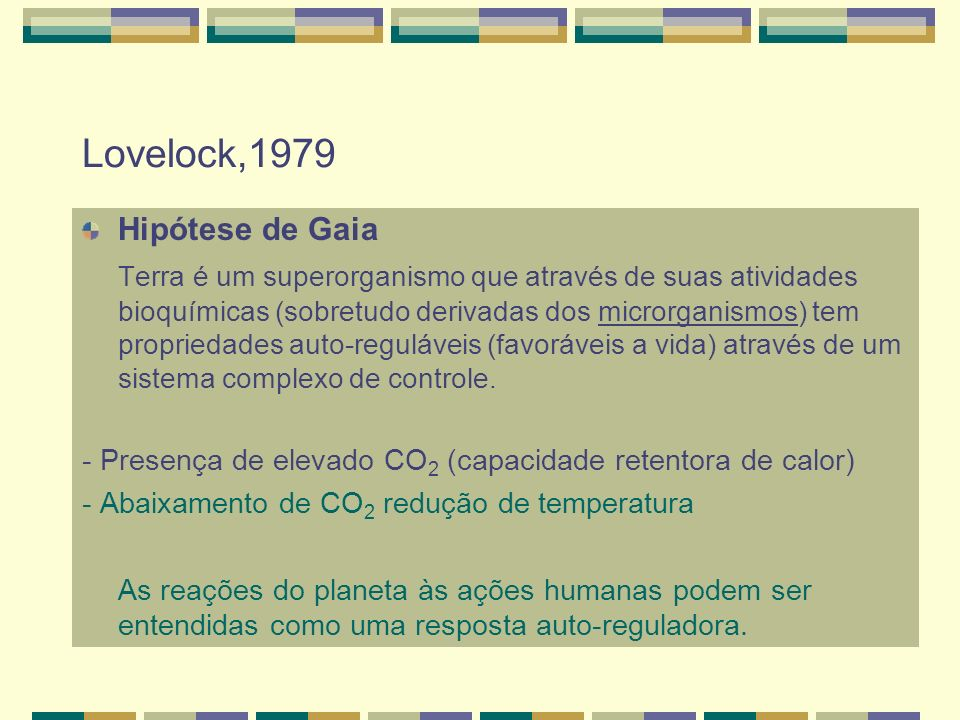 Lovelock,1979 Hipótese de Gaia Terra é um superorganismo que através de suas atividades bioquímicas (sobretudo derivadas dos microrganismos) tem propr