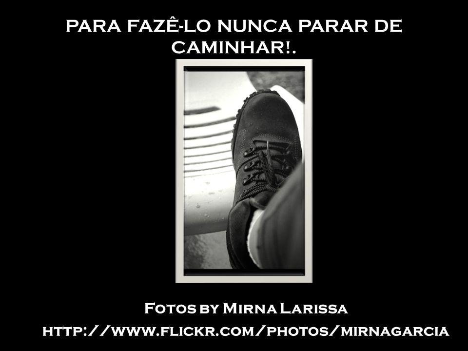 PARA FAZÊ-LO NUNCA PARAR DE CAMINHAR!. Fotos by Mirna Larissa http://www.flickr.com/photos/mirnagarcia