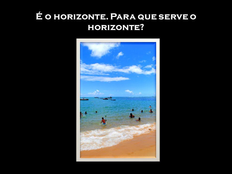 É o horizonte. Para que serve o horizonte?