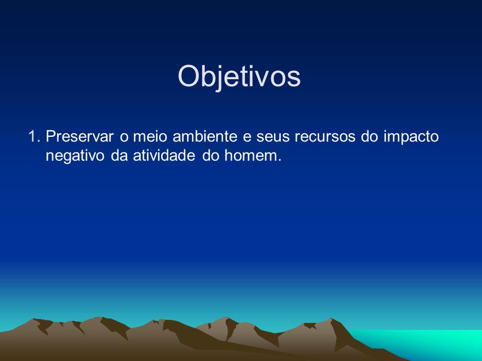 Objetivos 1.Preservar o meio ambiente e seus recursos do impacto negativo da atividade do homem.