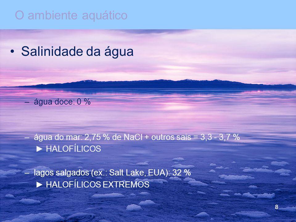 Salinidade da água –água doce: 0 % –água do mar: 2,75 % de NaCl + outros sais = 3,3 - 3,7 % HALOFÍLICOS –lagos salgados (ex.: Salt Lake, EUA): 32 % HALOFÍLICOS EXTREMOS O ambiente aquático 8